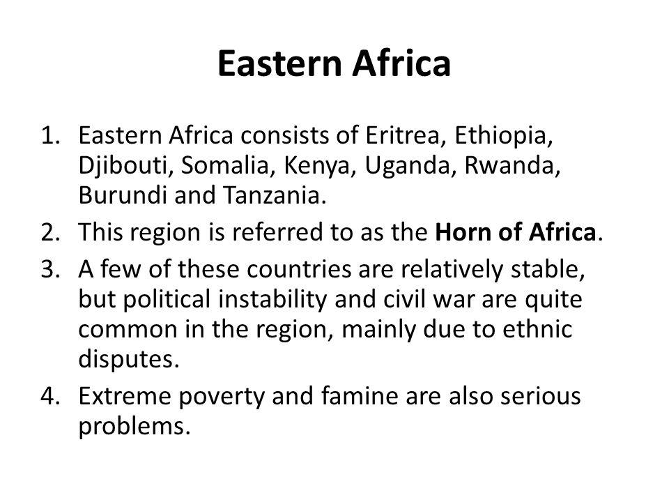 Eastern Africa Eastern Africa consists of Eritrea, Ethiopia, Djibouti, Somalia, Kenya, Uganda, Rwanda, Burundi and Tanzania.