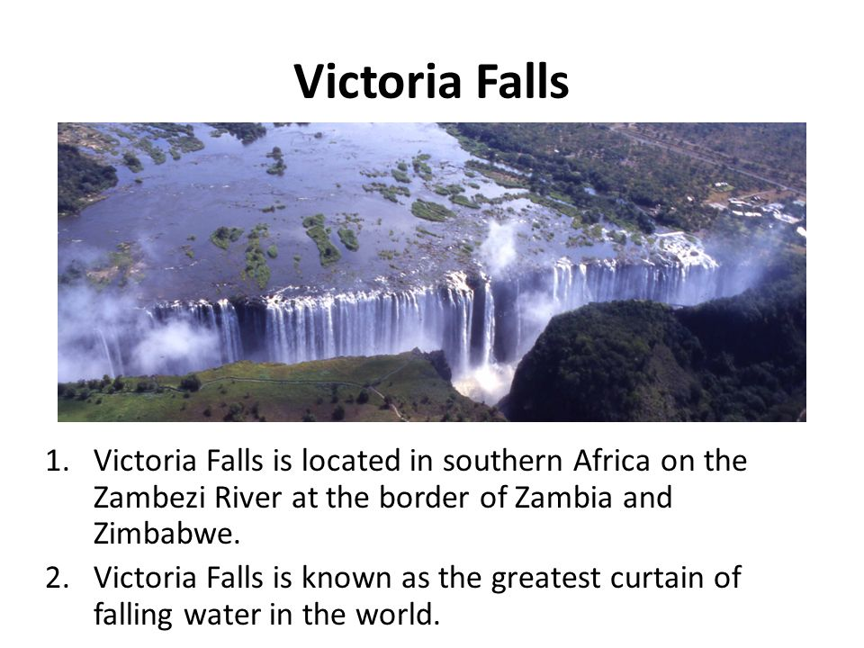 Victoria Falls Victoria Falls is located in southern Africa on the Zambezi River at the border of Zambia and Zimbabwe.