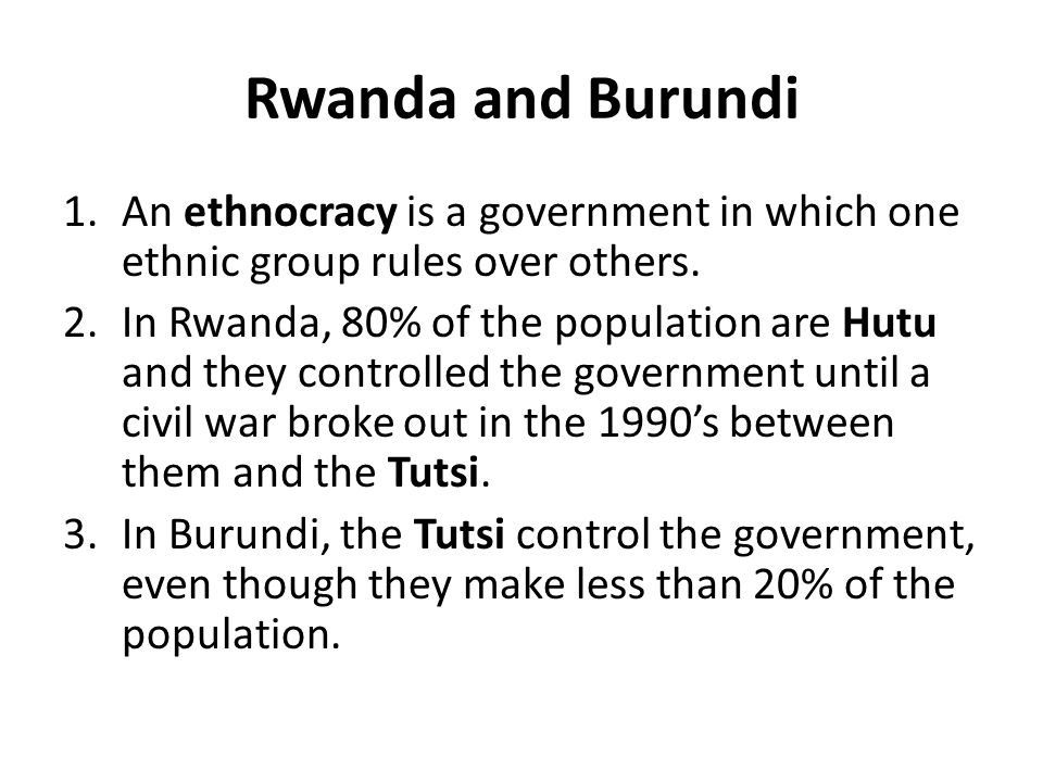 Rwanda and Burundi An ethnocracy is a government in which one ethnic group rules over others.