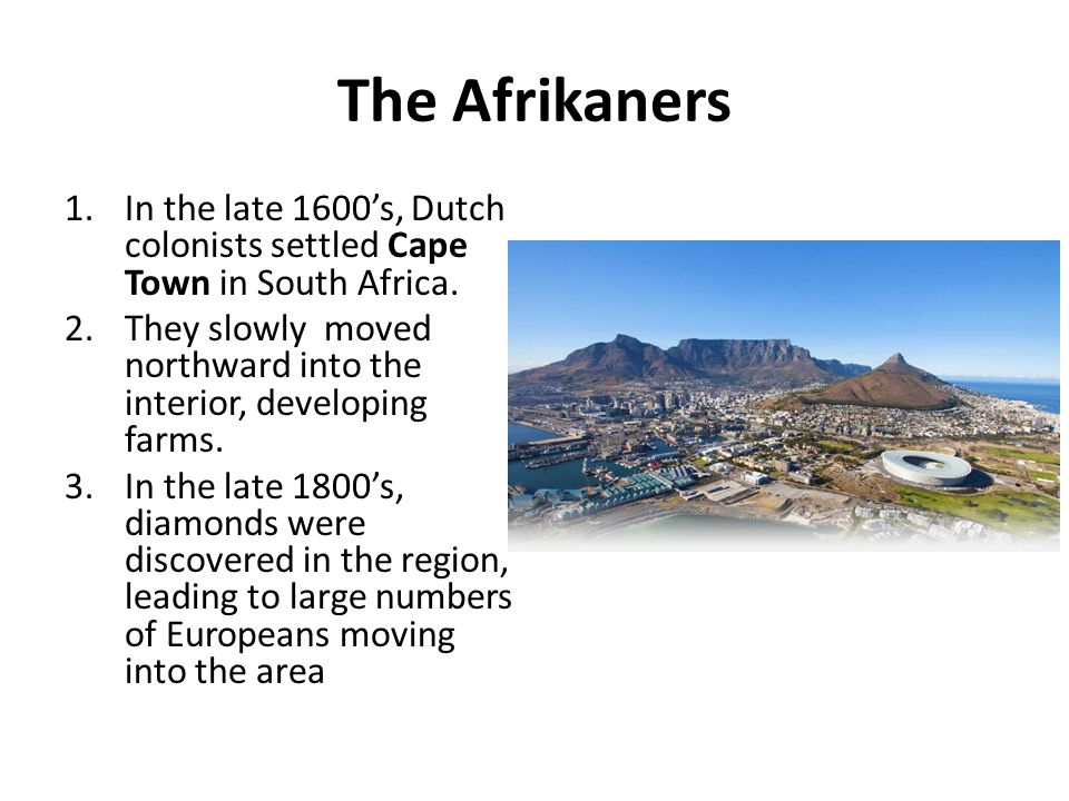 The Afrikaners In the late 1600's, Dutch colonists settled Cape Town in South Africa.