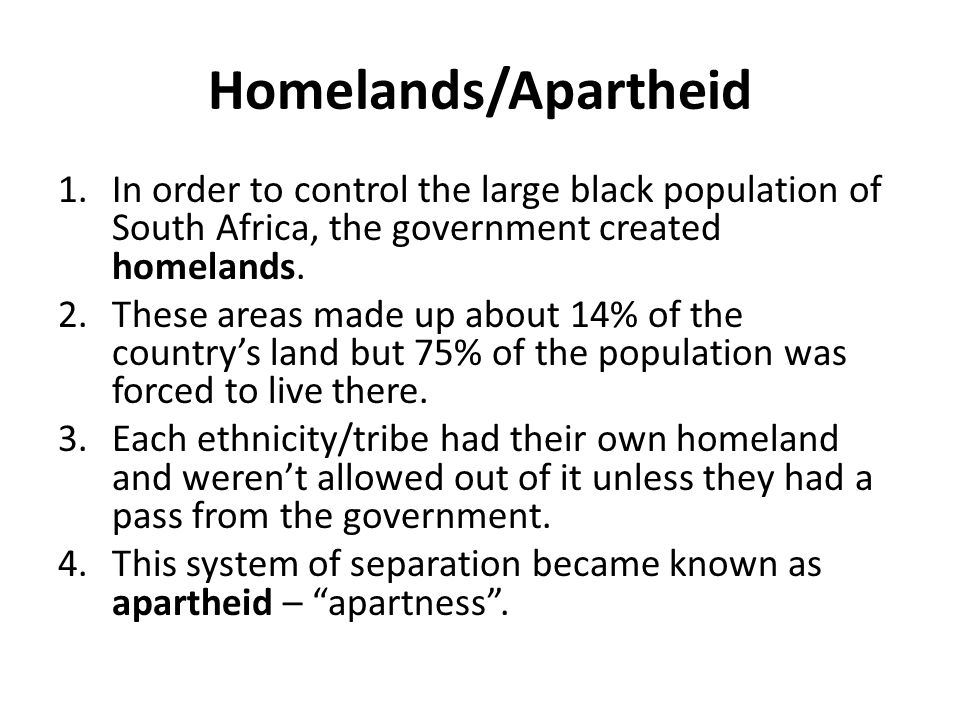 Homelands/Apartheid In order to control the large black population of South Africa, the government created homelands.