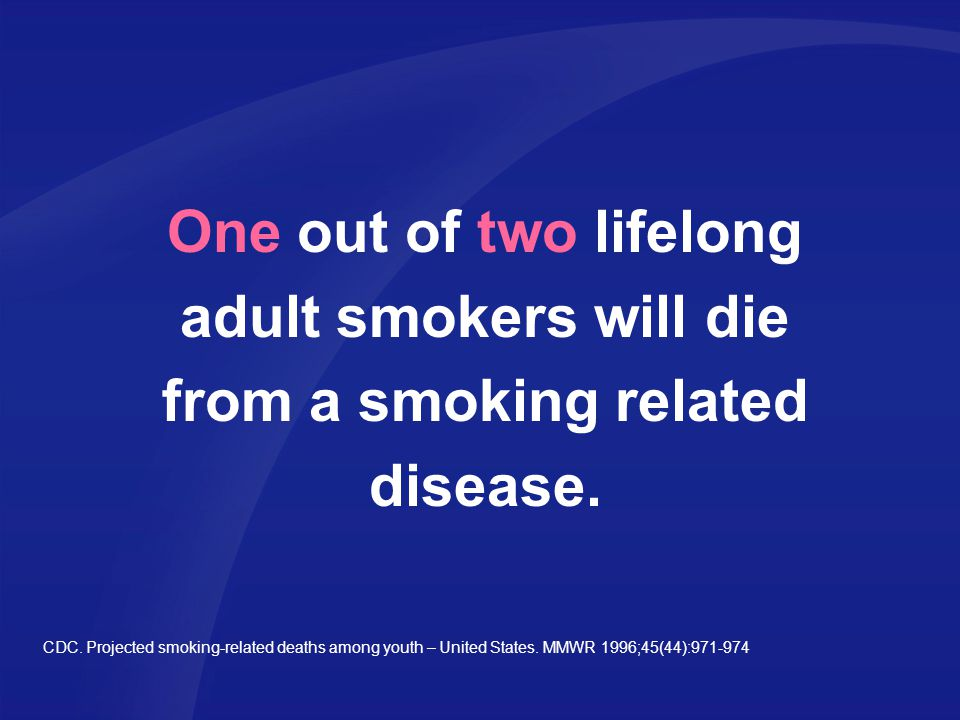 One out of two lifelong adult smokers will die from a smoking related disease.