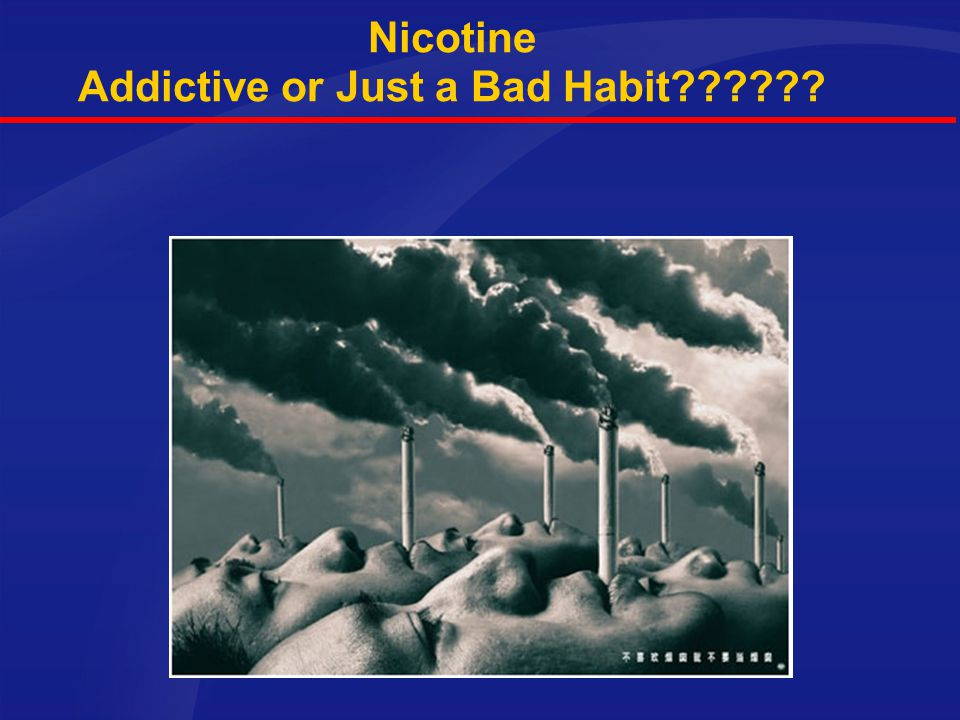 Nicotine Addictive or Just a Bad Habit