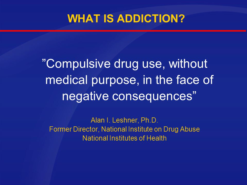 WHAT IS ADDICTION Compulsive drug use, without medical purpose, in the face of negative consequences