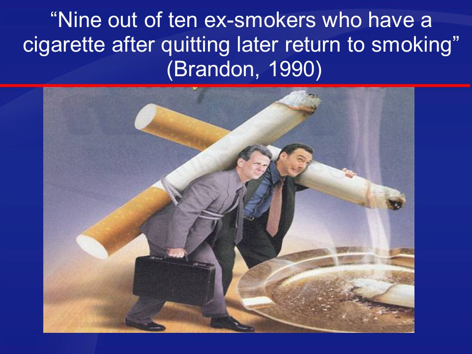 Nine out of ten ex-smokers who have a cigarette after quitting later return to smoking (Brandon, 1990)