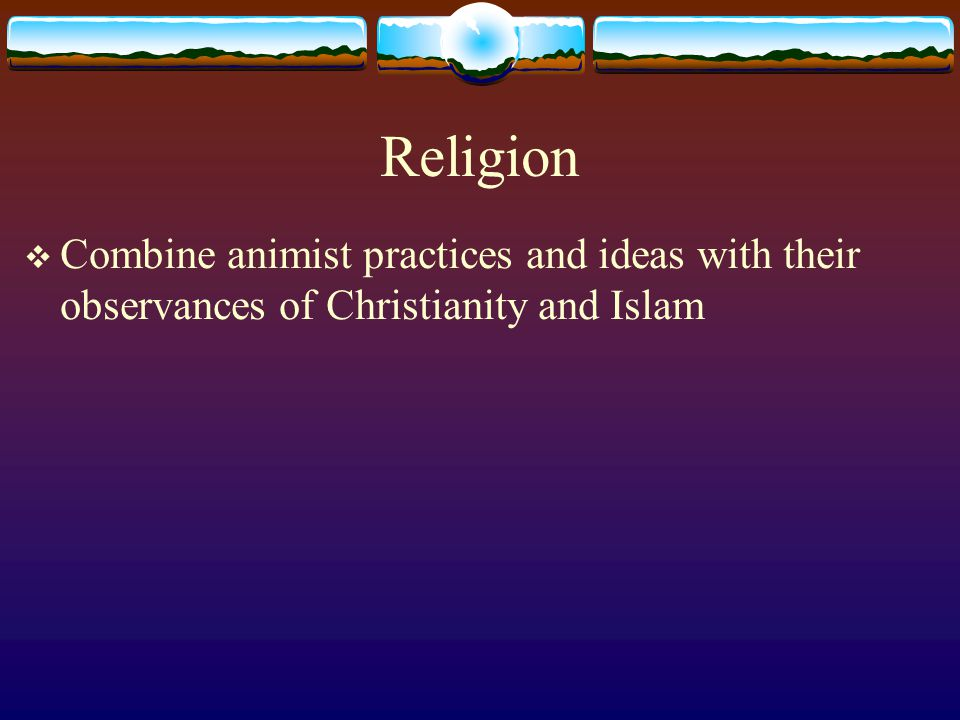 Religion Combine animist practices and ideas with their observances of Christianity and Islam