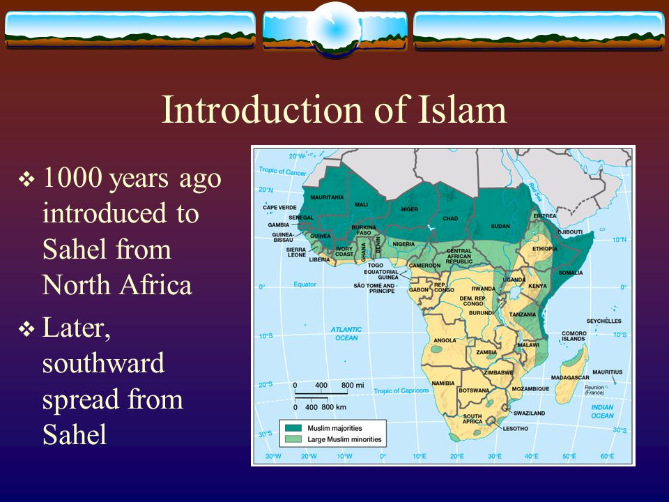 Introduction of Islam 1000 years ago introduced to Sahel from North Africa.