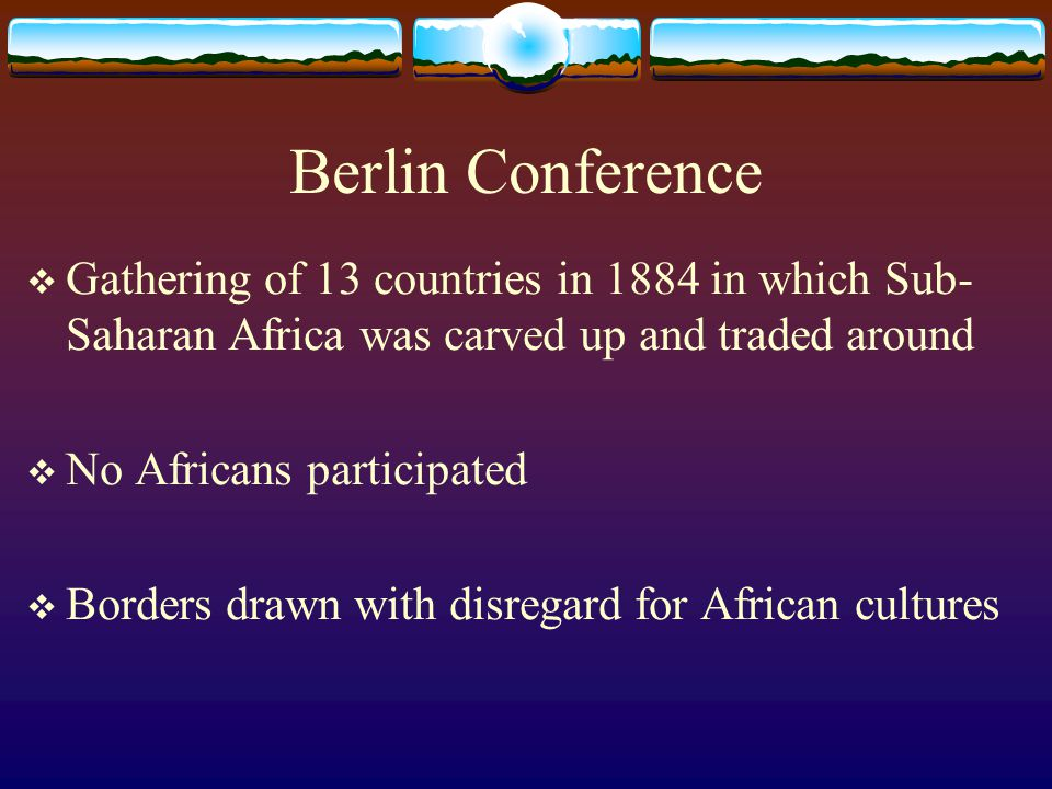 Berlin Conference Gathering of 13 countries in 1884 in which Sub-Saharan Africa was carved up and traded around.