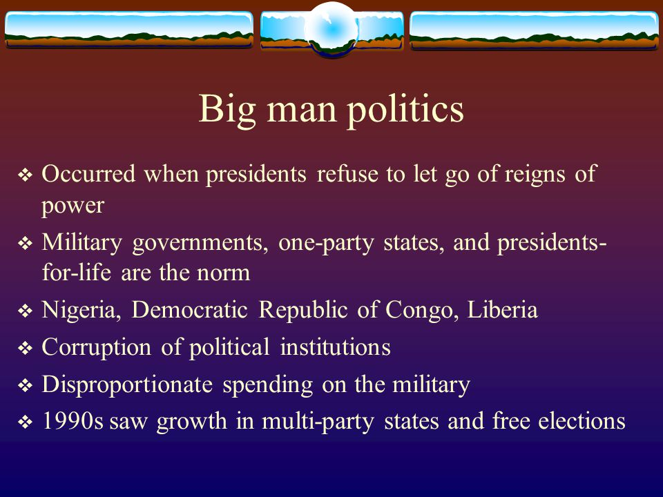 Big man politics Occurred when presidents refuse to let go of reigns of power.