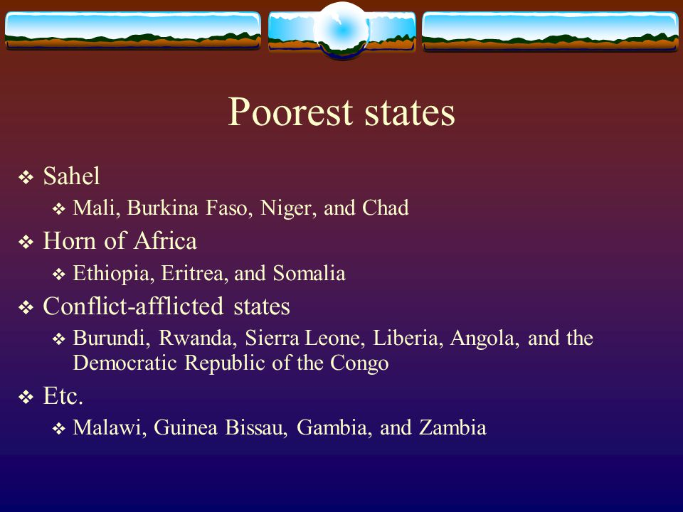 Poorest states Sahel Horn of Africa Conflict-afflicted states Etc.