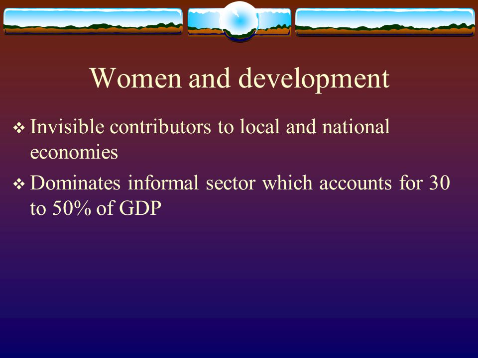 Women and development Invisible contributors to local and national economies.