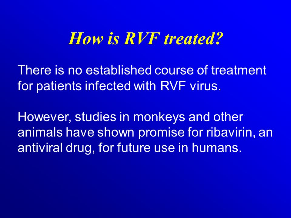How is RVF treated There is no established course of treatment for patients infected with RVF virus.