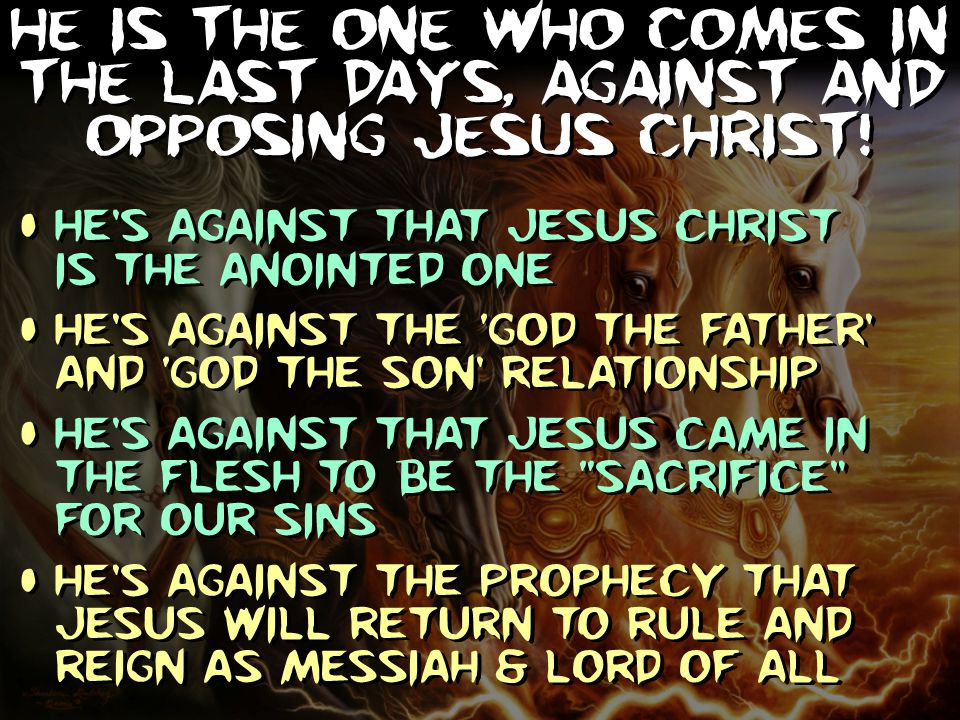 He is the one who comes in the Last Days, against and opposing Jesus Christ!