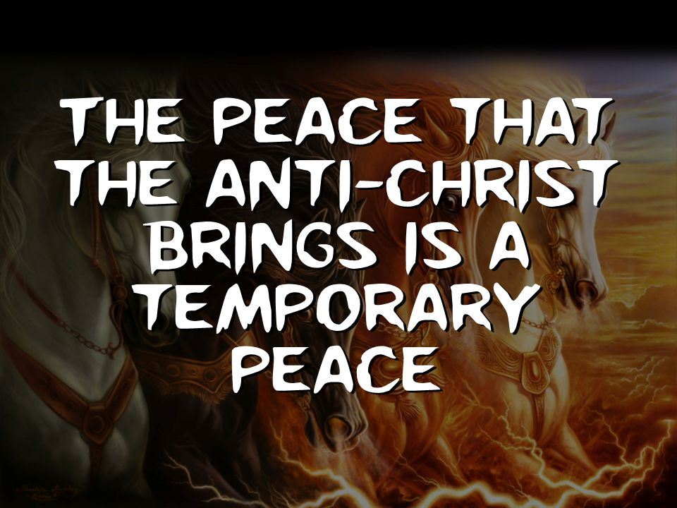 The peace that the anti-Christ brings is a temporary peace