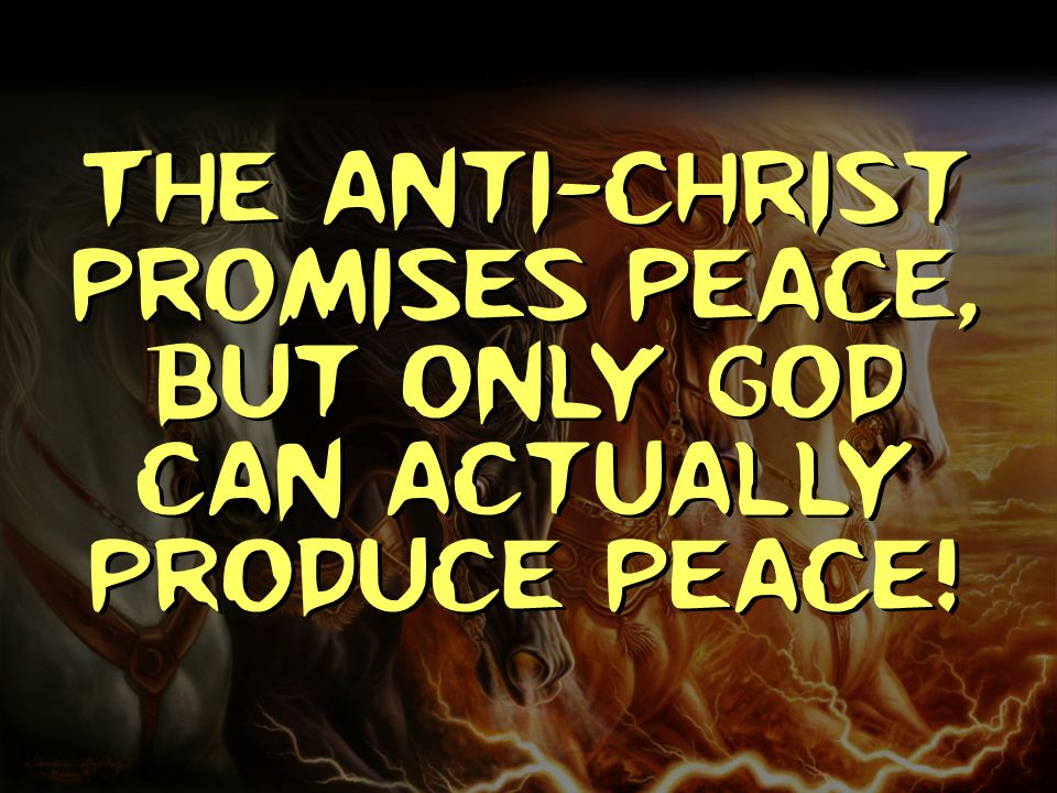 The anti-Christ promises peace, but only God can actually produce peace!
