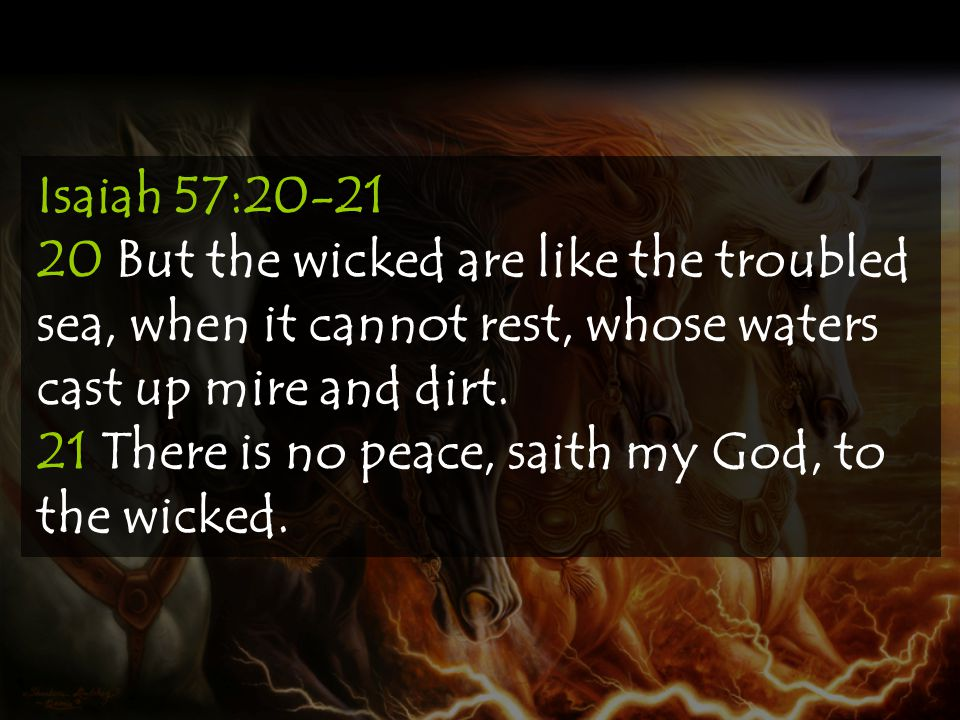 Isaiah 57:20-21 20 But the wicked are like the troubled sea, when it cannot rest, whose waters cast up mire and dirt.