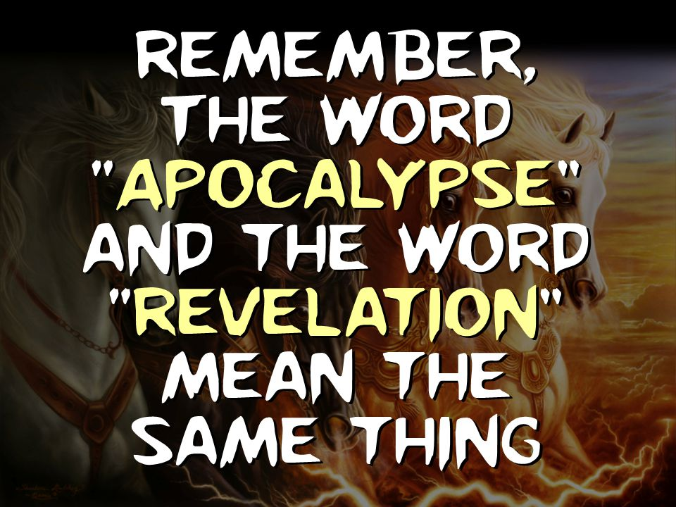 Remember, The word Apocalypse and the word Revelation mean the same thing