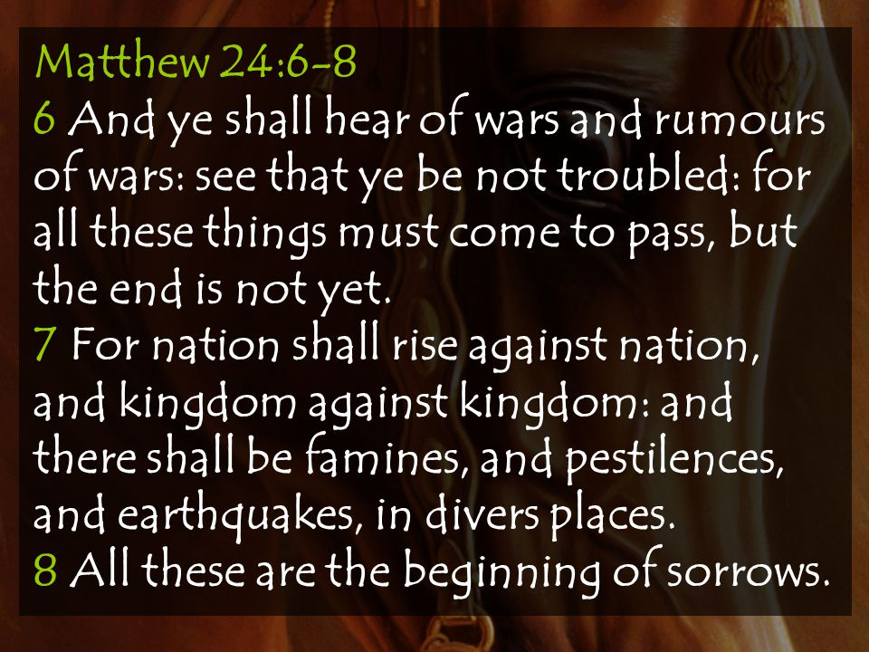 Matthew 24:6-8 6 And ye shall hear of wars and rumours of wars: see that ye be not troubled: for all these things must come to pass, but the end is not yet.