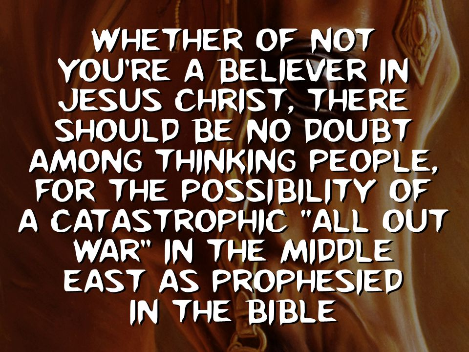 Whether of not you're a believer in Jesus Christ, there should be no doubt among thinking people, for the possibility of a catastrophic all out war in the middle east as prophesied in the Bible