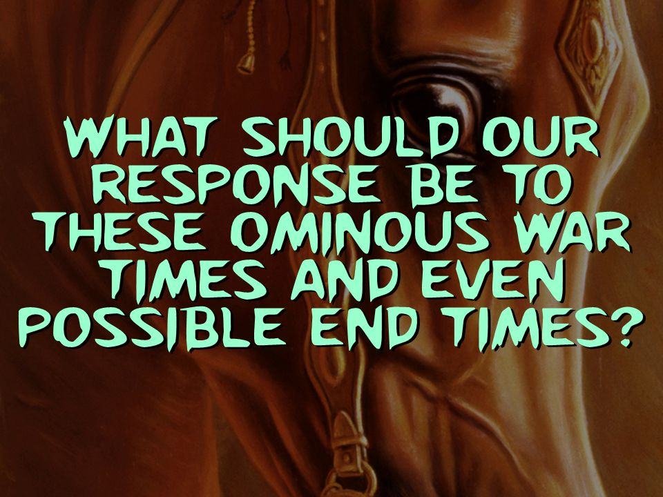 What should our response be to these ominous war times and even possible end times