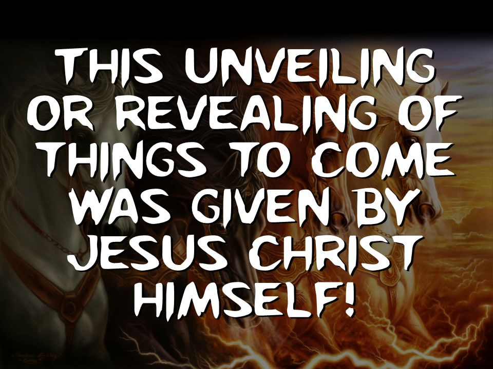 This unveiling or revealing of things to come was given by Jesus Christ Himself!