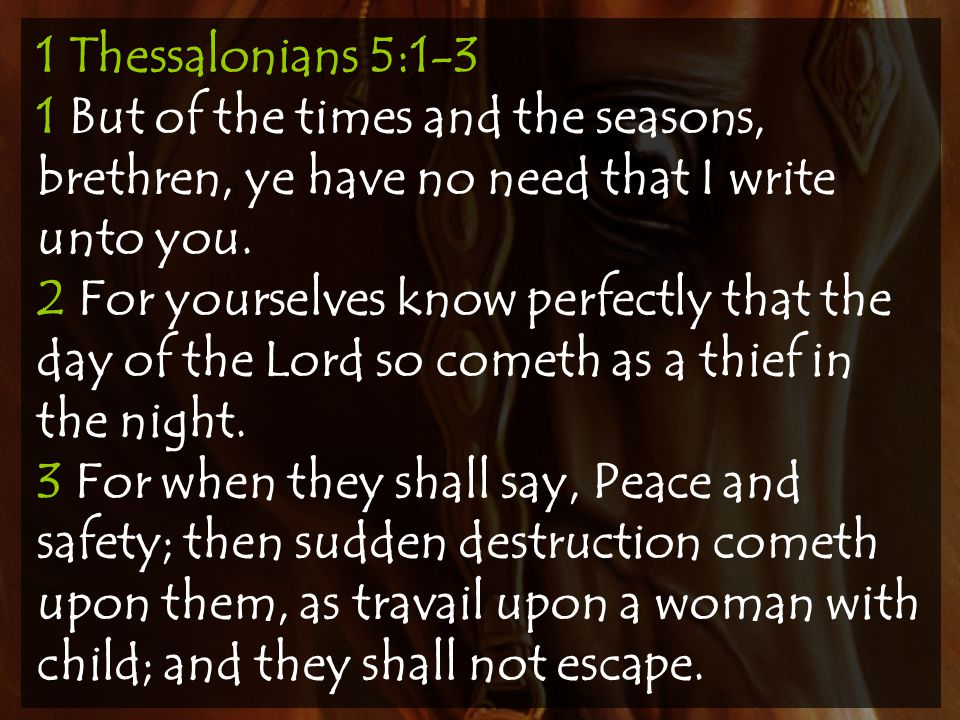 1 Thessalonians 5:1-3 1 But of the times and the seasons, brethren, ye have no need that I write unto you.