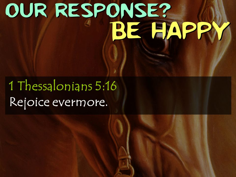 OUR RESPONSE Be Happy 1 Thessalonians 5:16 Rejoice evermore.