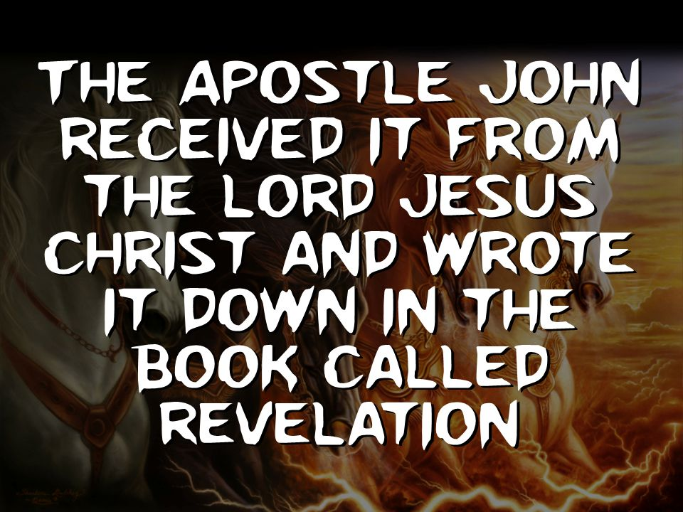 The Apostle John received it from the Lord Jesus Christ and wrote it down in the book called Revelation