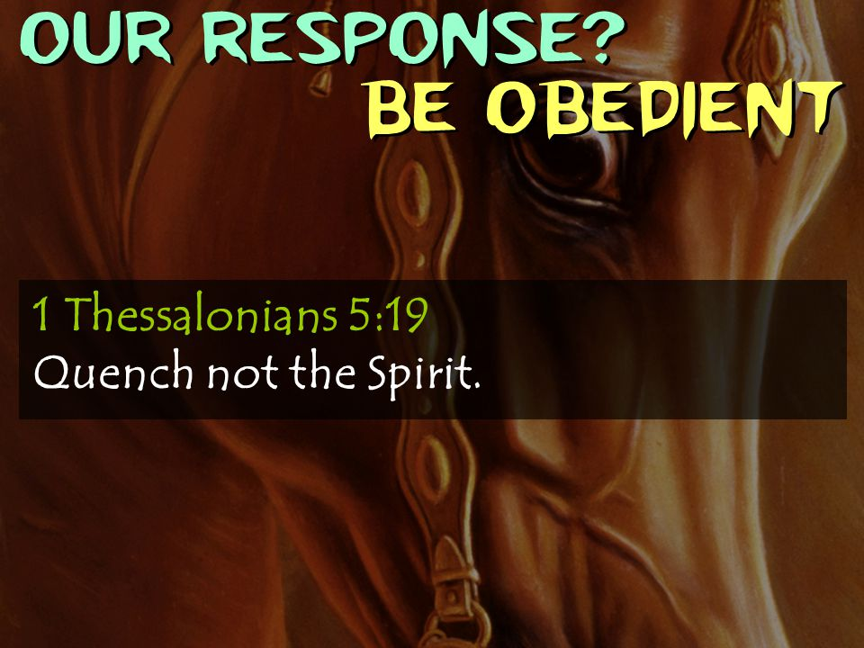 OUR RESPONSE Be obedient 1 Thessalonians 5:19 Quench not the Spirit.