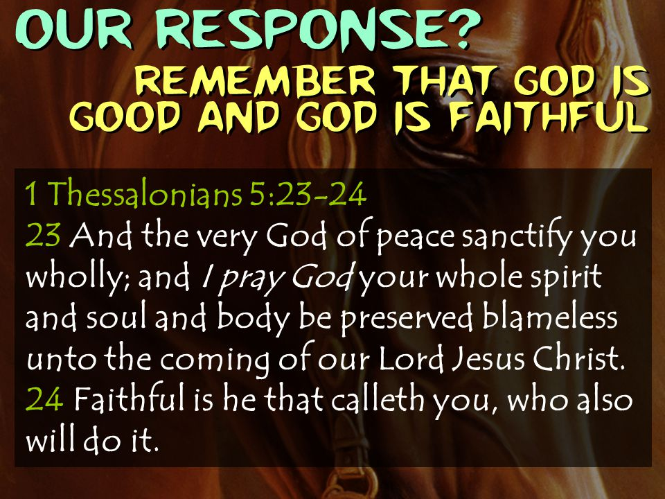 OUR RESPONSE Remember that God is good and God is faithful