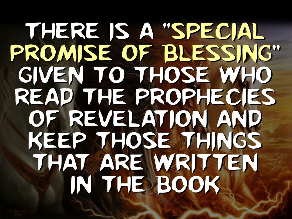 There is a Special Promise Of Blessing given t0 those who read the Prophecies of revelation and keep those things that are written in the book