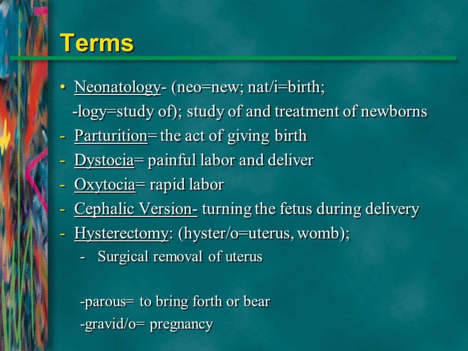 Terms Neonatology- (neo=new; nat/i=birth;