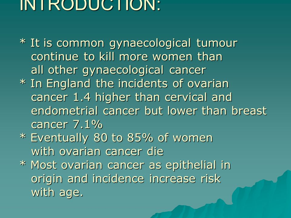INTRODUCTION: * It is common gynaecological tumour continue to kill more women than all other gynaecological cancer * In England the incidents of ovarian cancer 1.4 higher than cervical and endometrial cancer but lower than breast cancer 7.1% * Eventually 80 to 85% of women with ovarian cancer die * Most ovarian cancer as epithelial in origin and incidence increase risk with age.