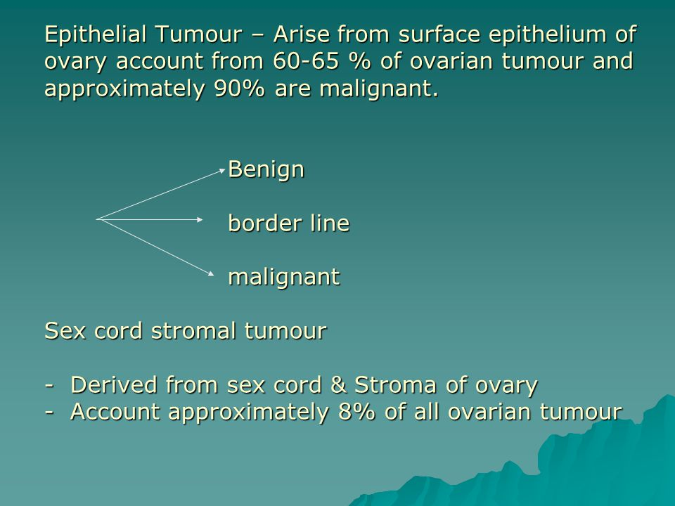 Epithelial Tumour – Arise from surface epithelium of ovary account from 60-65 % of ovarian tumour and approximately 90% are malignant.