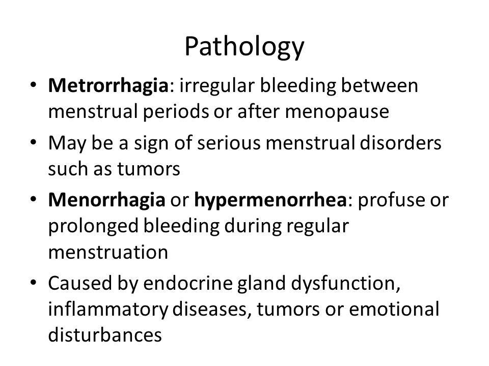 Pathology Metrorrhagia: irregular bleeding between menstrual periods or after menopause. May be a sign of serious menstrual disorders such as tumors.