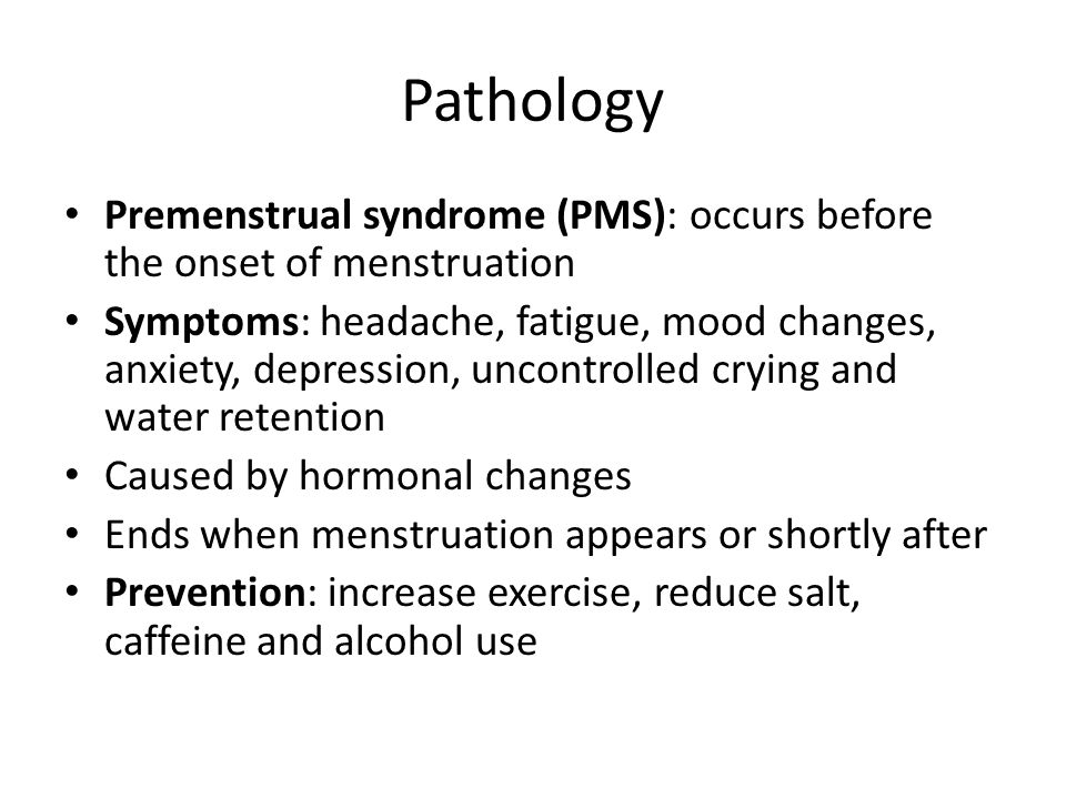 Pathology Premenstrual syndrome (PMS): occurs before the onset of menstruation.