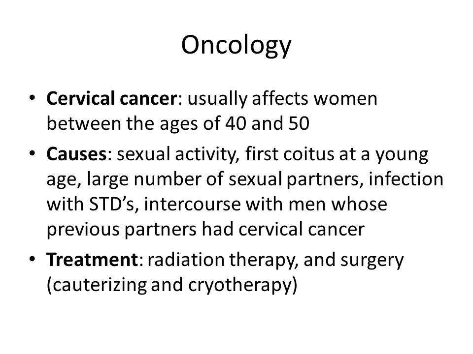 Oncology Cervical cancer: usually affects women between the ages of 40 and 50.