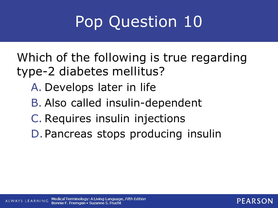 Pop Question 10 Which of the following is true regarding type-2 diabetes mellitus Develops later in life.