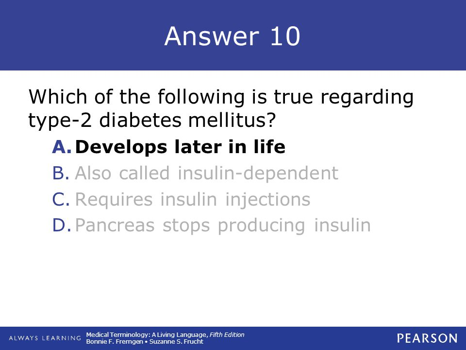 Answer 10 Which of the following is true regarding type-2 diabetes mellitus Develops later in life.