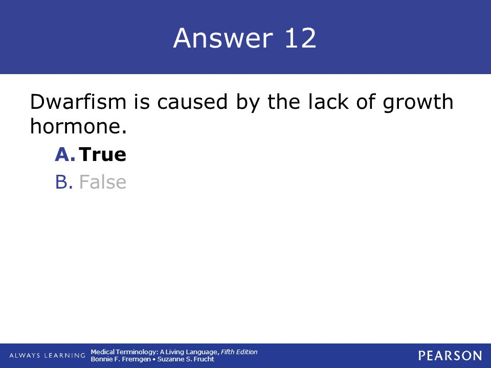 Answer 12 Dwarfism is caused by the lack of growth hormone. True False
