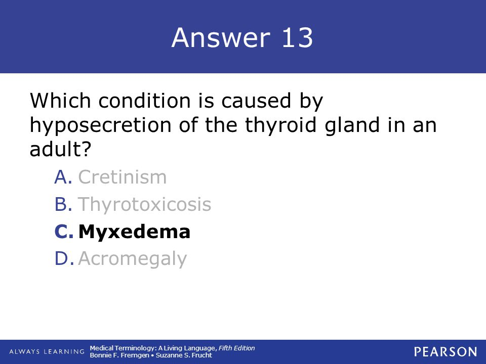 Answer 13 Which condition is caused by hyposecretion of the thyroid gland in an adult Cretinism. Thyrotoxicosis.