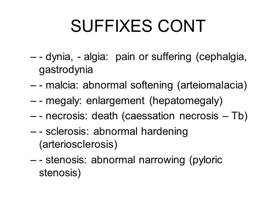 SUFFIXES CONT - dynia, - algia: pain or suffering (cephalgia, gastrodynia. - malcia: abnormal softening (arteiomalacia)
