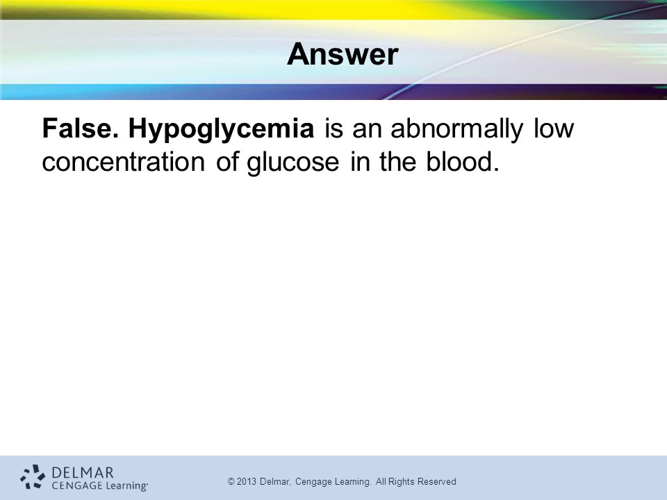 Answer False. Hypoglycemia is an abnormally low concentration of glucose in the blood.
