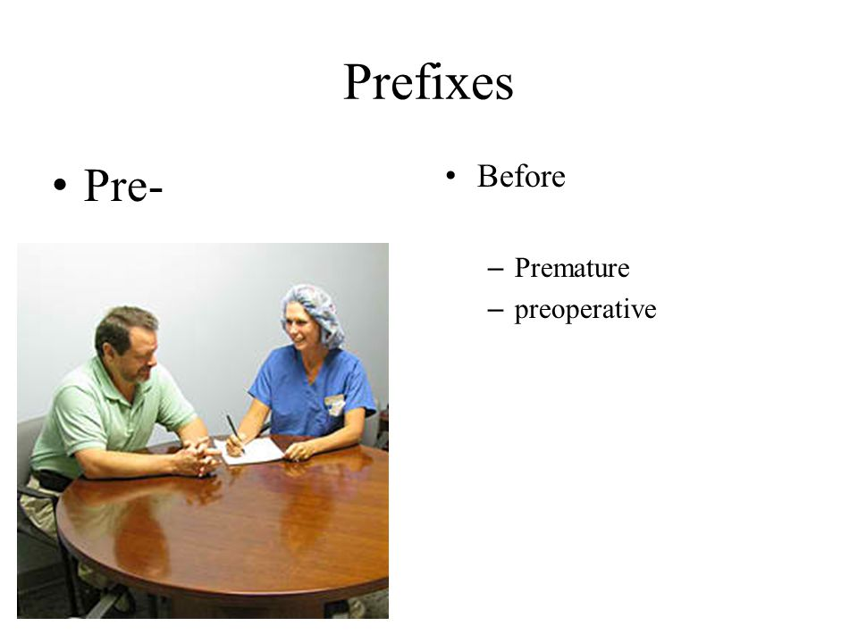 Prefixes Pre- Before Premature preoperative
