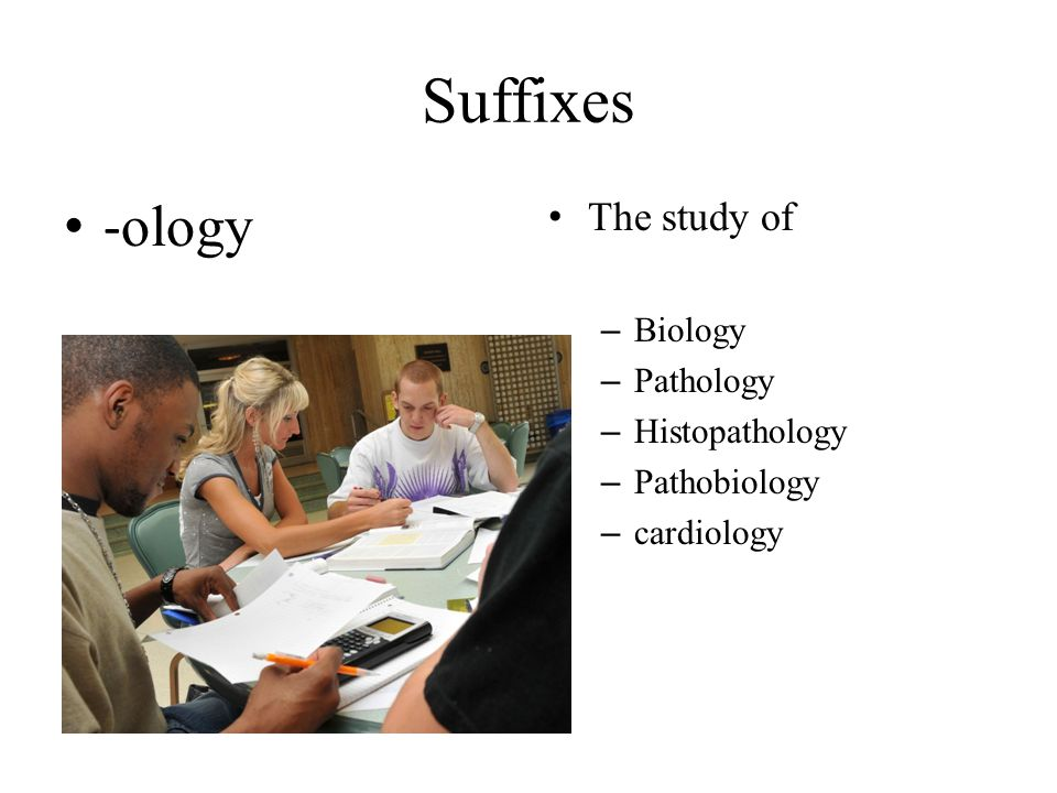 Suffixes -ology The study of Biology Pathology Histopathology