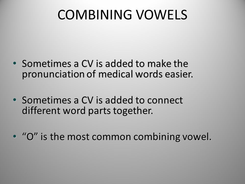 COMBINING VOWELS Sometimes a CV is added to make the pronunciation of medical words easier.