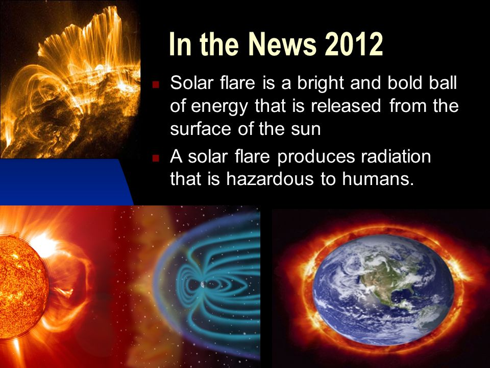 In the News 2012 Solar flare is a bright and bold ball of energy that is released from the surface of the sun.