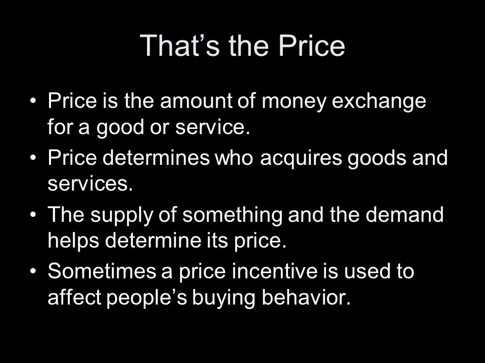 That's the Price Price is the amount of money exchange for a good or service. Price determines who acquires goods and services.