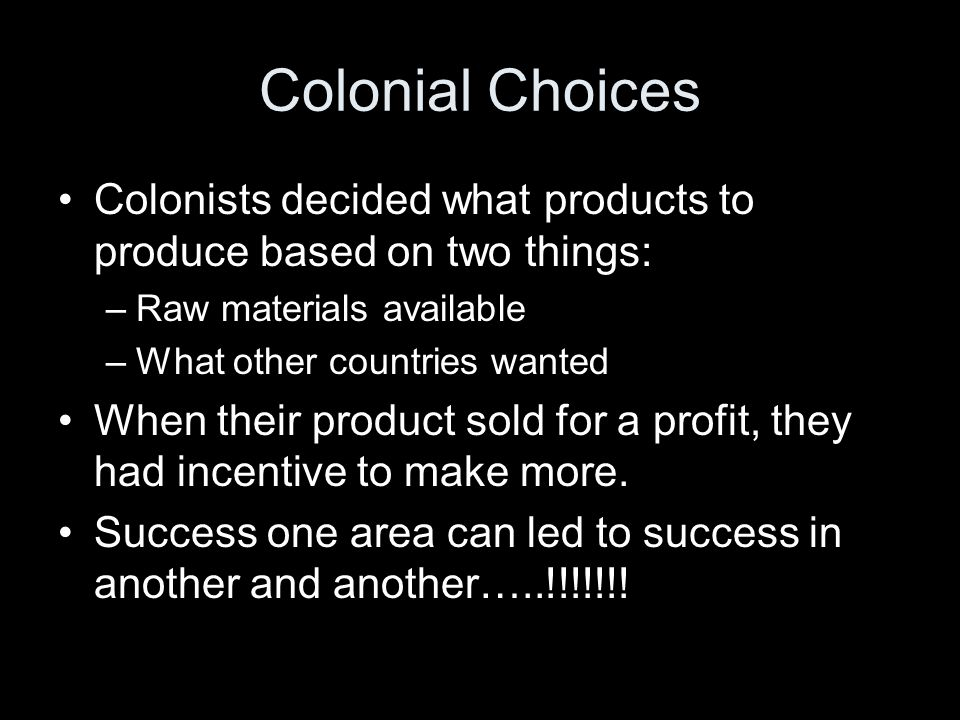 Colonial Choices Colonists decided what products to produce based on two things: Raw materials available.