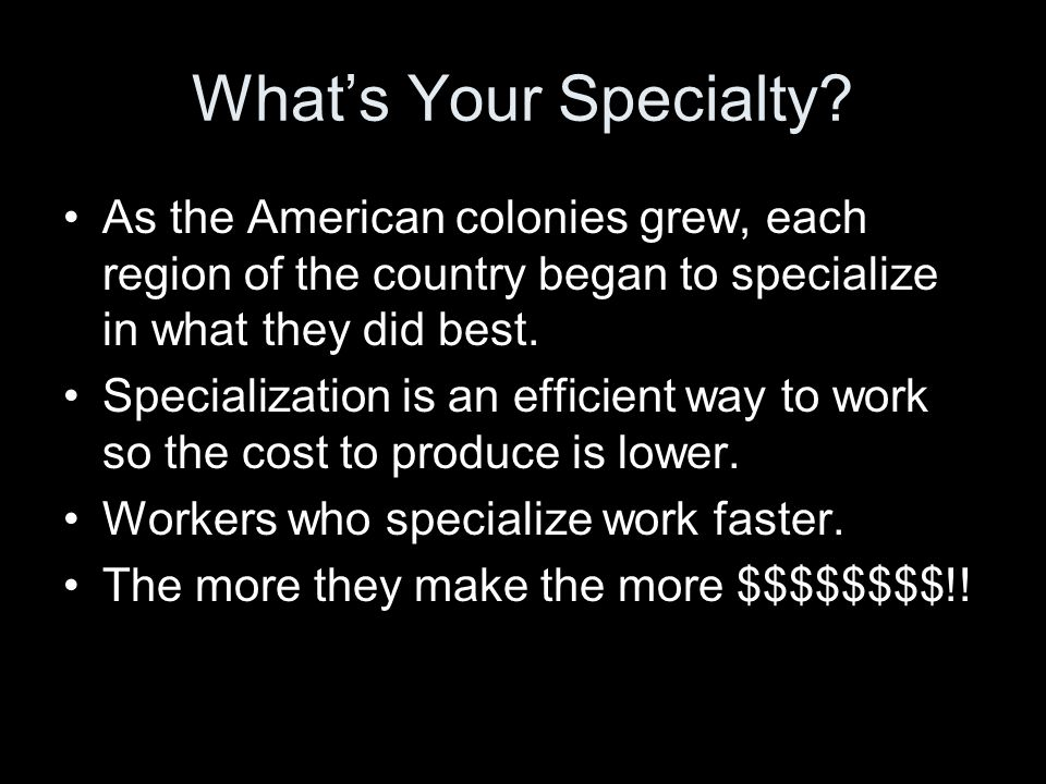 What's Your Specialty As the American colonies grew, each region of the country began to specialize in what they did best.